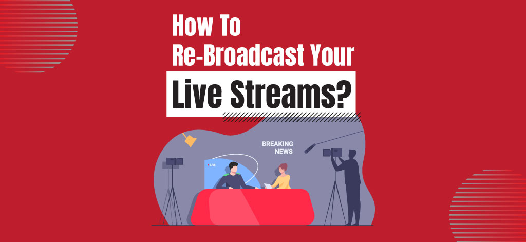 How To Re-Broadcast Your Live Streams?