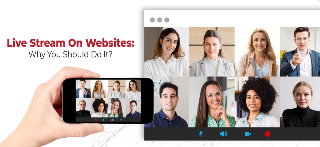 Live Stream On Websites: Why You Should Do It?