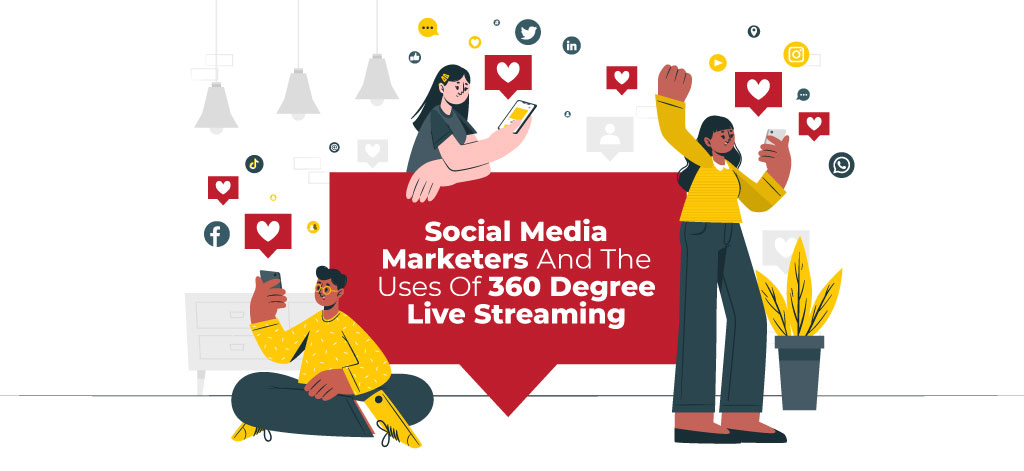 Social Media Marketers And The Uses Of 360 Degree Live Streaming