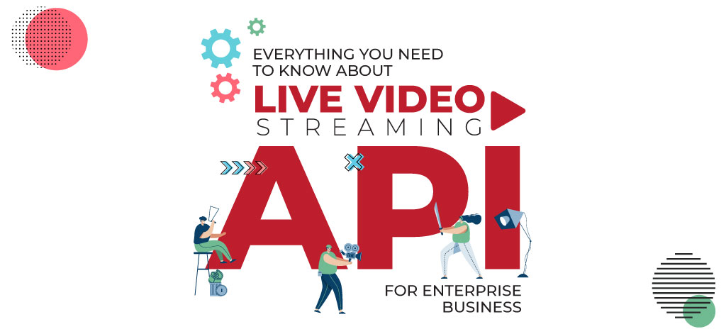 Everything You Need To Know About Live Video Streaming API for Enterprise Business
