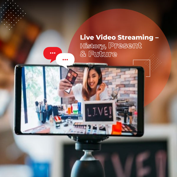 Live Video Streaming – History, Present & Future