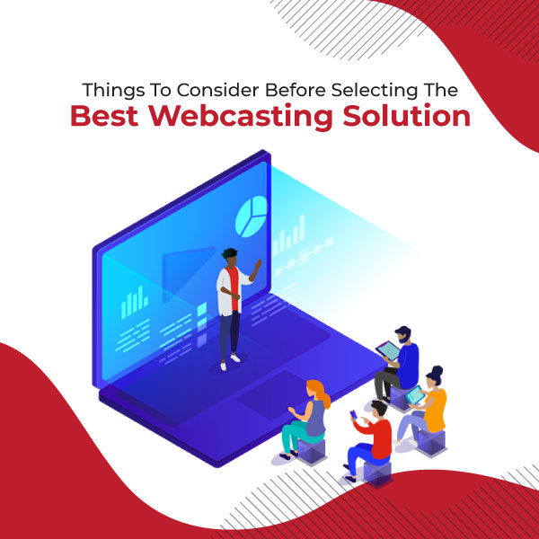 Things To Consider Before Selecting The Best Webcasting Solution