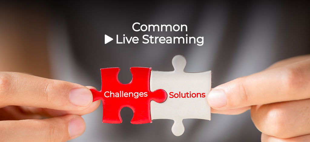 Common Live Streaming Challenges and Solutions