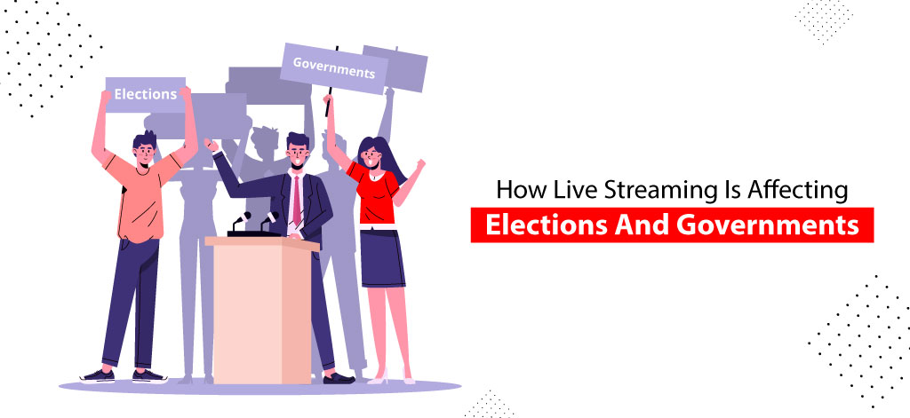 How Live Streaming Is Affecting Elections And Governments