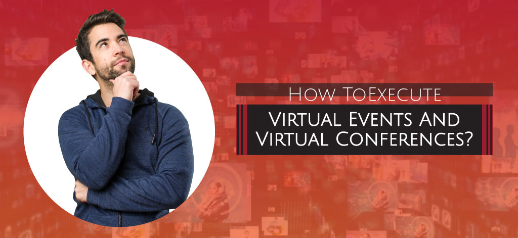 How To Execute Virtual Events And Virtual Conferences?