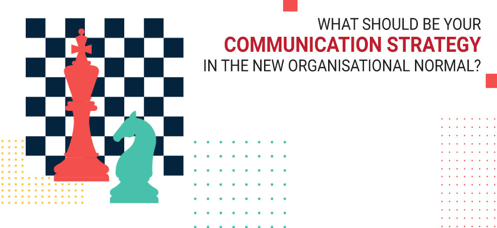 What Should Be Your Communication Strategy In The New Organisational Normal?